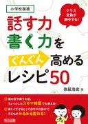 小学校国語 クラス全員が熱中する!話す力・書く力をぐんぐん高めるレシピ50